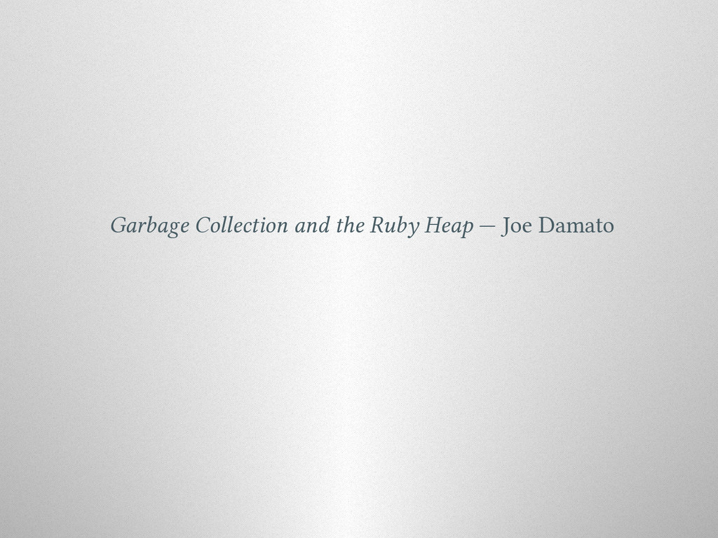 Garbage Collection and the Ruby Heap — Joe Dama...
