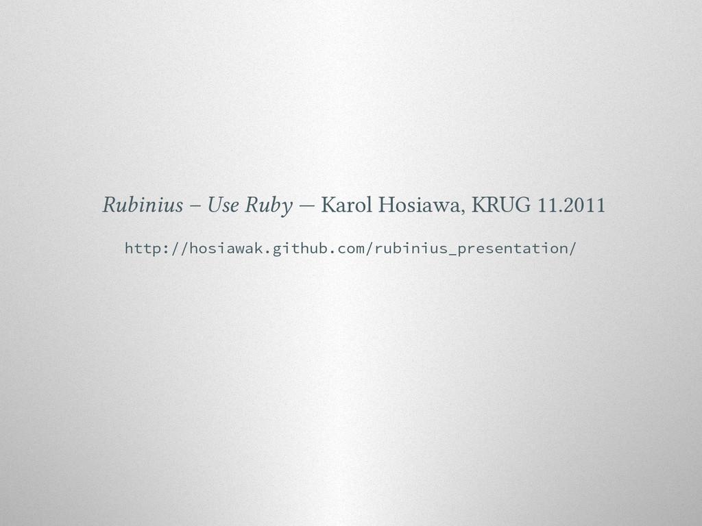 Rubinius – Use Ruby — Karol Hosiawa, KRUG 11.20...