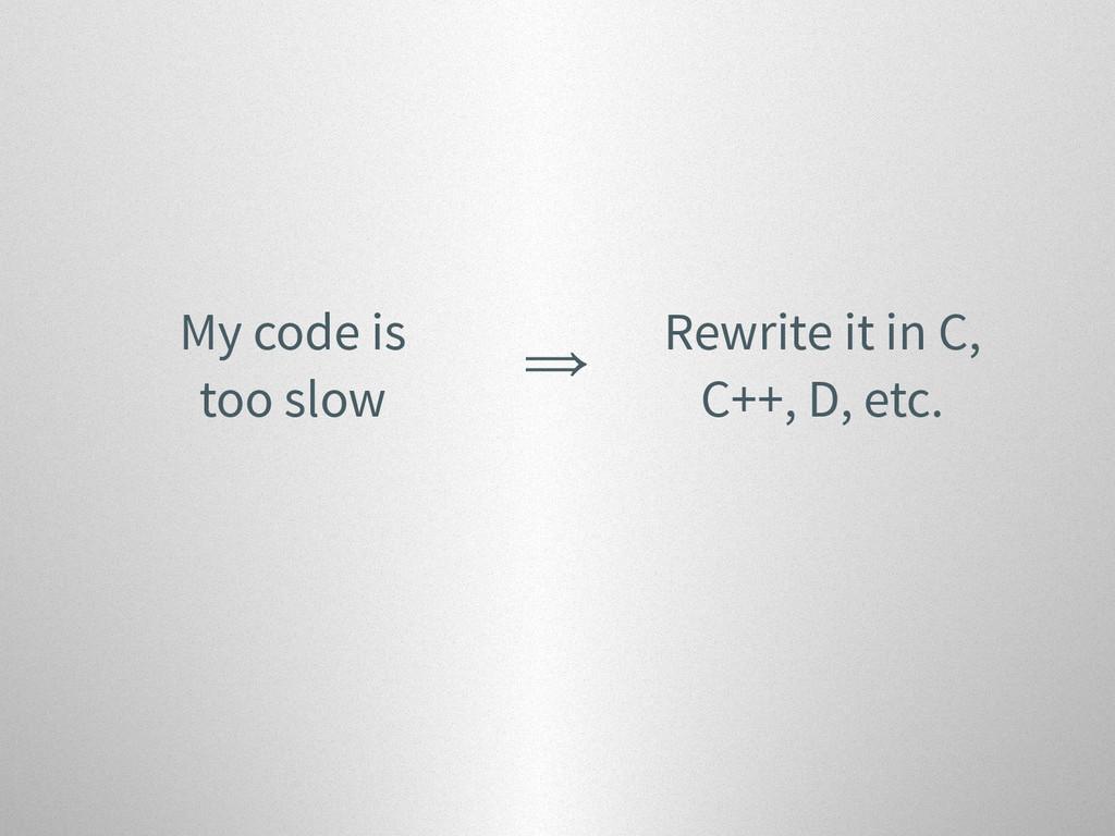 My code is too slow ⇒ Rewrite it in C, C++, D, ...