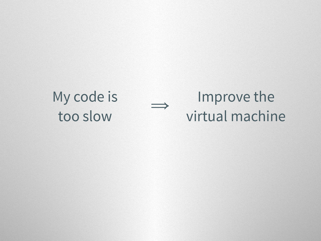 My code is too slow ⇒ Improve the virtual machi...