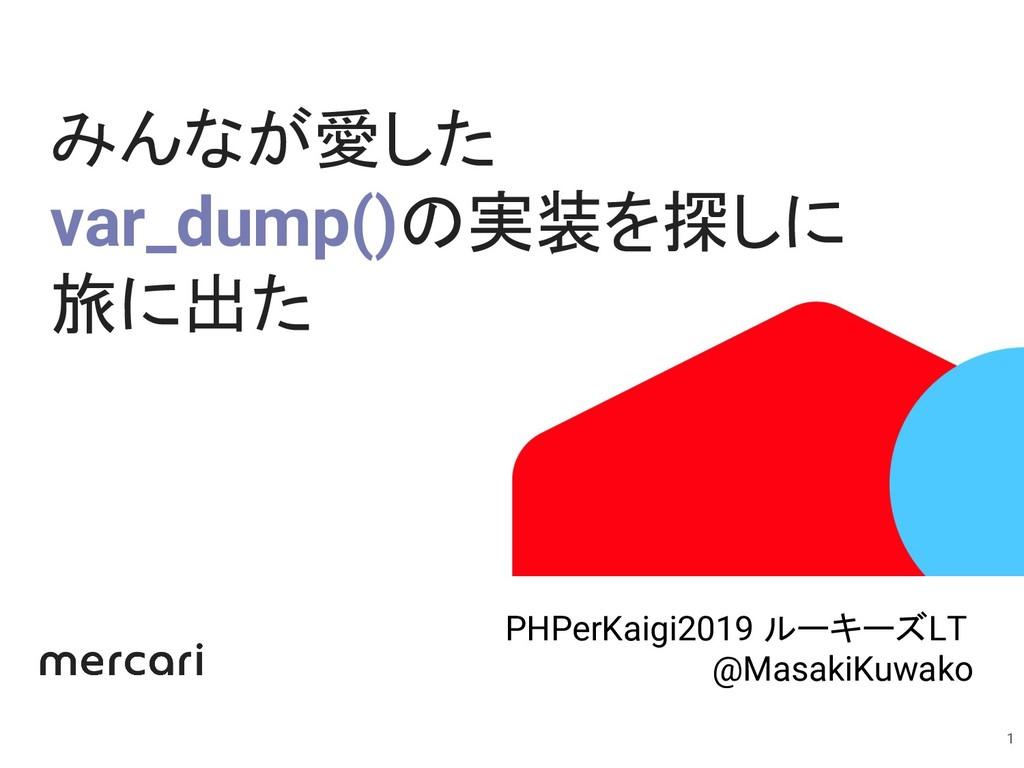 みんなが愛した var_dump()の実装を探しに 旅に出た 1 PHPerKaigi2019...