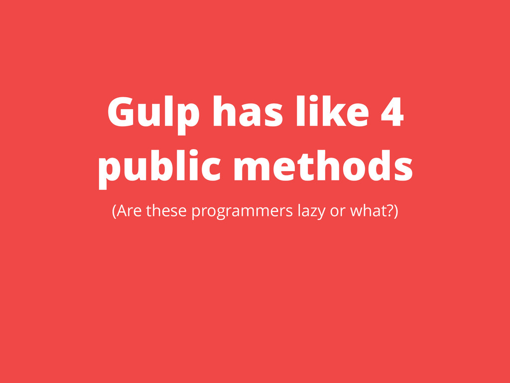 Gulp has like 4 public methods (Are these progr...