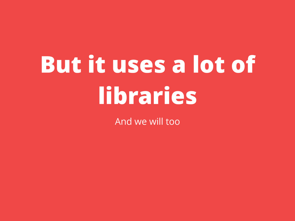 But it uses a lot of libraries And we will too