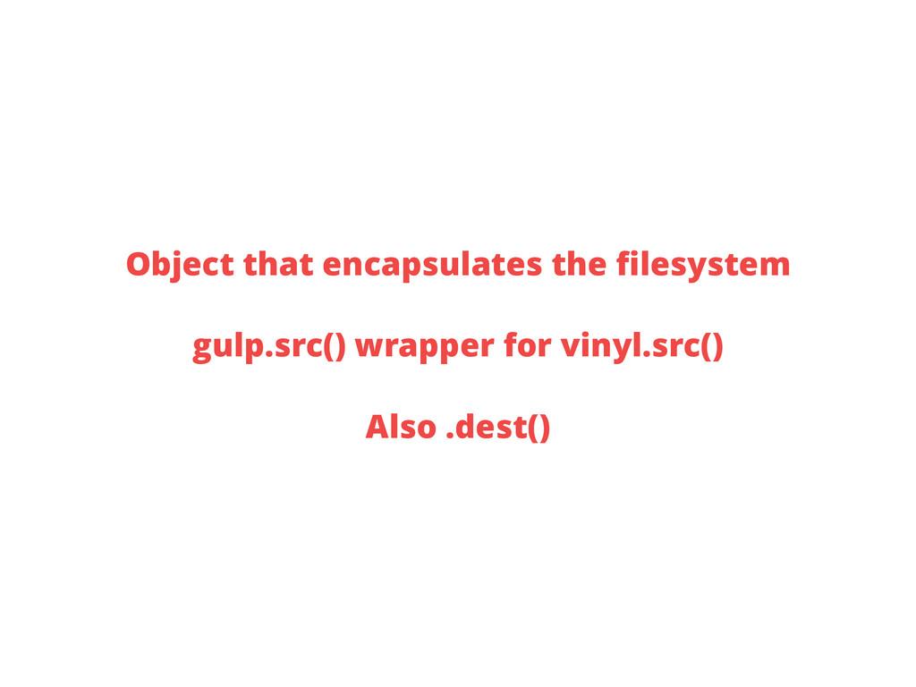 Object that encapsulates the filesystem gulp.src...