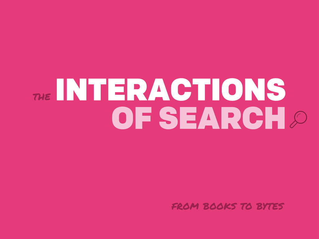 the INTERACTIONS OF SEARCH from books to bytes