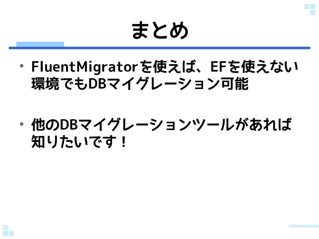 まとめ • FluentMigratorを使えば、EFを使えない 環境でもDBマイグレーション...