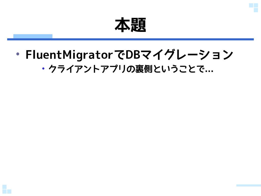 本題 • FluentMigratorでDBマイグレーション • クライアントアプリの裏側とい...
