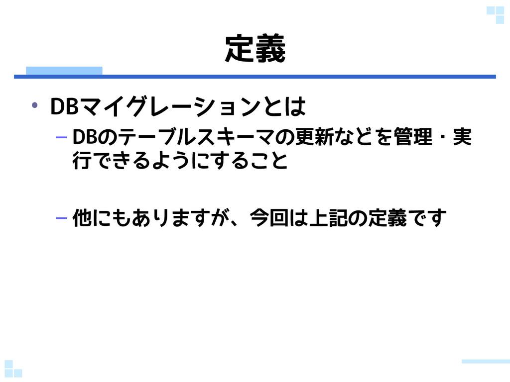 定義 • DBマイグレーションとは – DBのテーブルスキーマの更新などを管理・実 行できるよ...