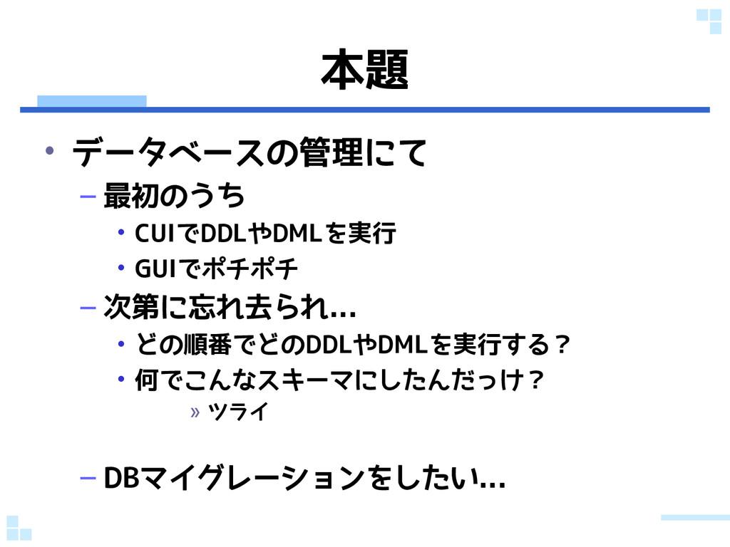 本題 • データベースの管理にて – 最初のうち • CUIでDDLやDMLを実行 • GUI...