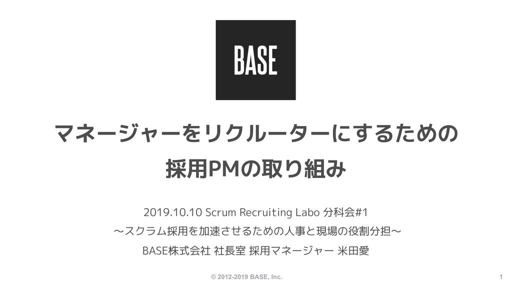 © 2012-2019 BASE, Inc. 1 マネージャーをリクルーターにするための 採用...
