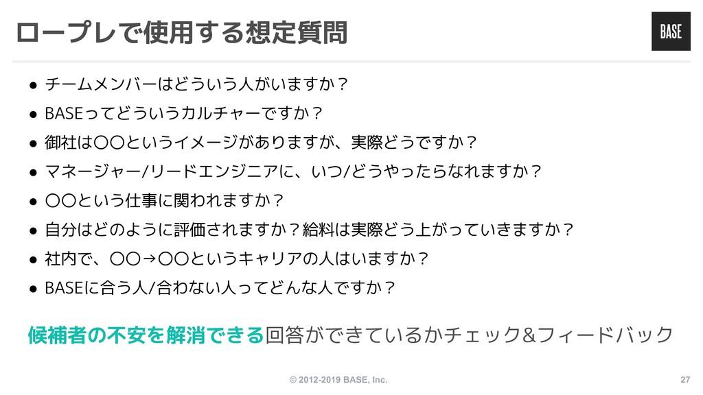 © 2012-2019 BASE, Inc. 27 ロープレで使用する想定質問 ● チームメン...