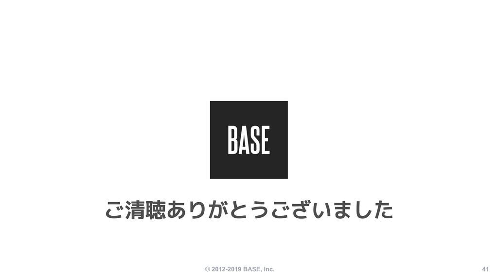 © 2012-2019 BASE, Inc. 41 ご清聴ありがとうございました