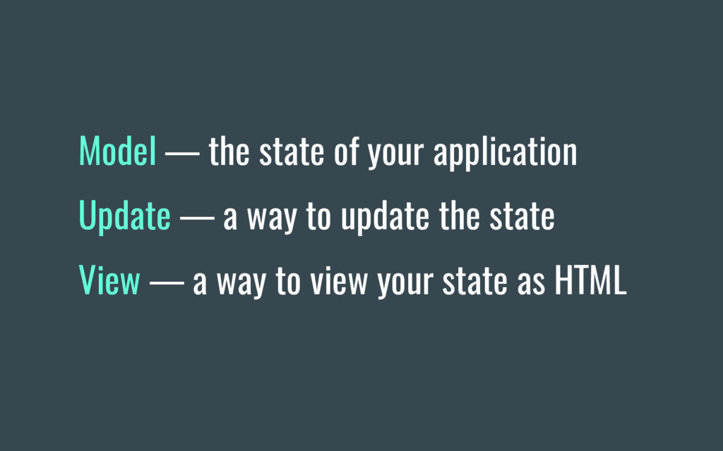 Model — the state of your application Update — ...