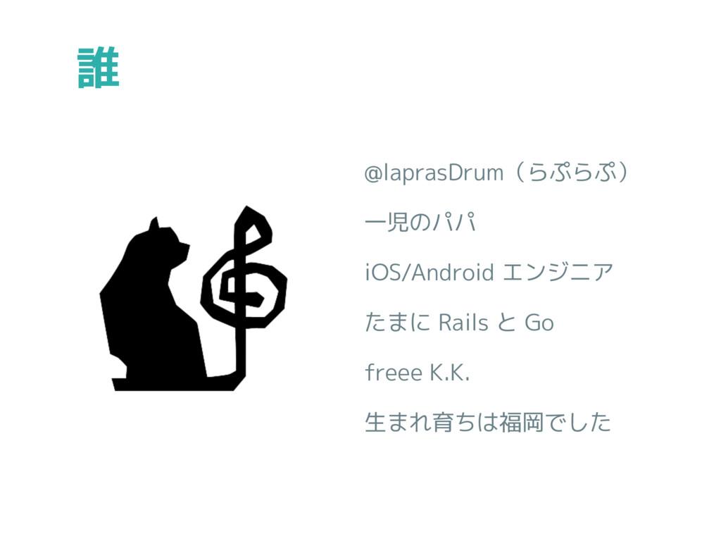 誰 @laprasDrum(らぷらぷ) 一児のパパ iOS/Android エンジニア たまに...