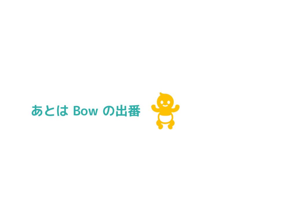 あとは Bow の出番
