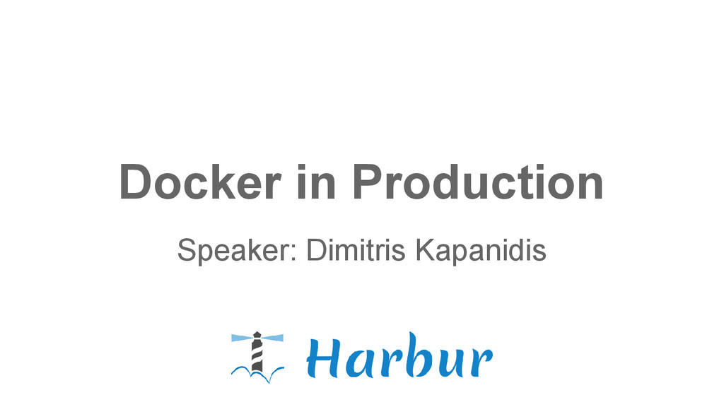Docker in Production Speaker: Dimitris Kapanidis