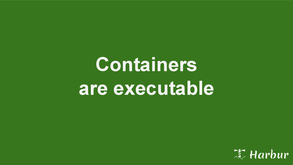 Containers are executable