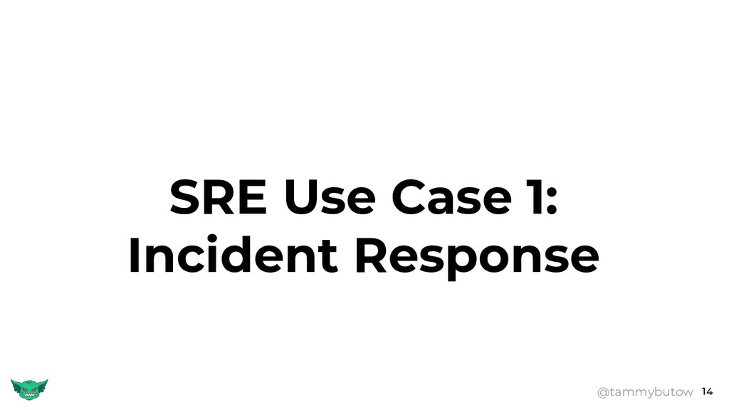 14 SRE Use Case 1: Incident Response @tammybutow