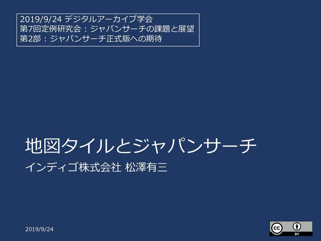 地図タイルとジャパンサーチ インディゴ株式会社 松澤有三 2019/9/24 2019/9/2...