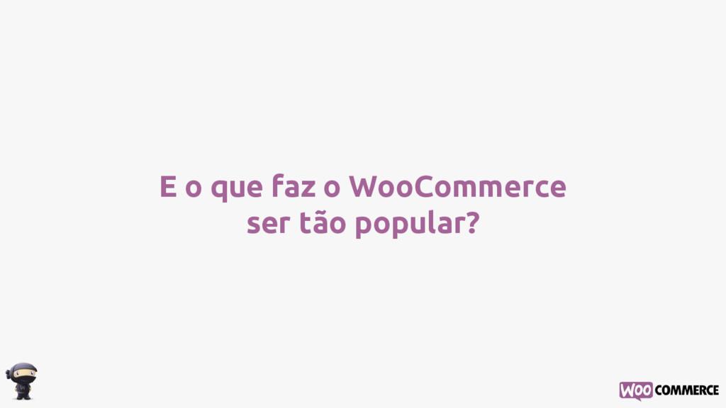 E o que faz o WooCommerce ser tão popular?