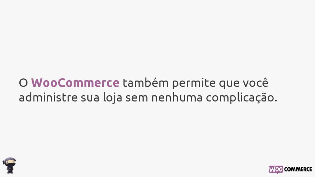 O WooCommerce também permite que você administr...