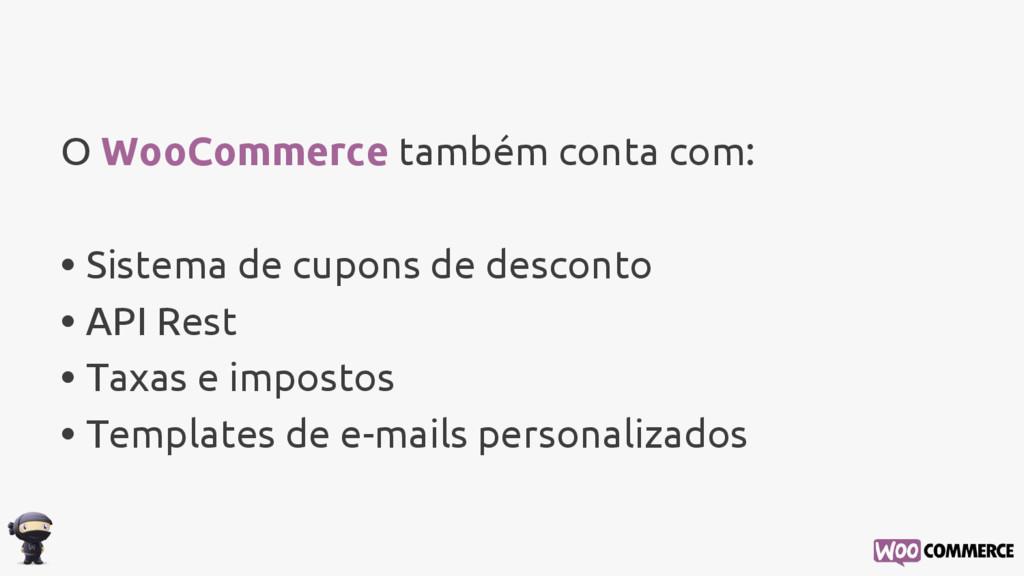 O WooCommerce também conta com: • Sistema de cu...