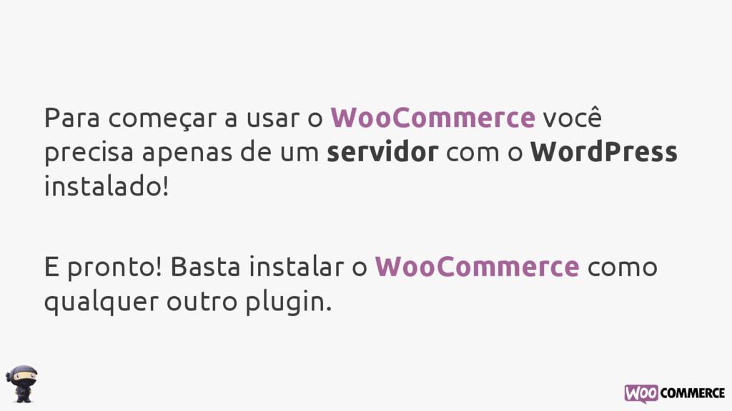 Para começar a usar o WooCommerce você precisa ...
