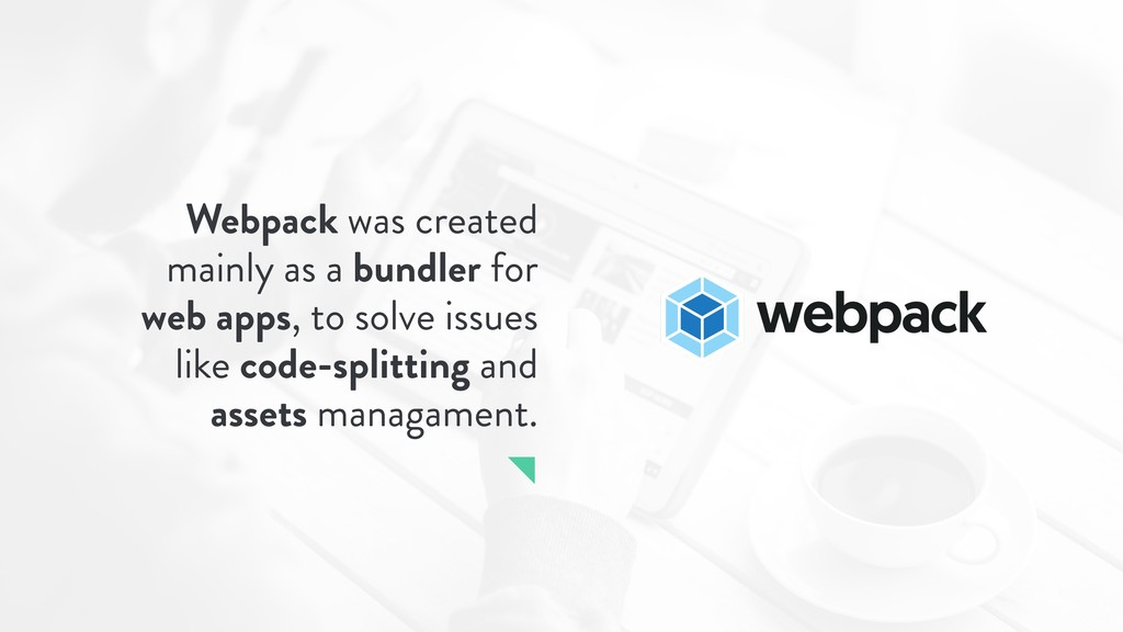 Webpack was created mainly as a bundler for web...