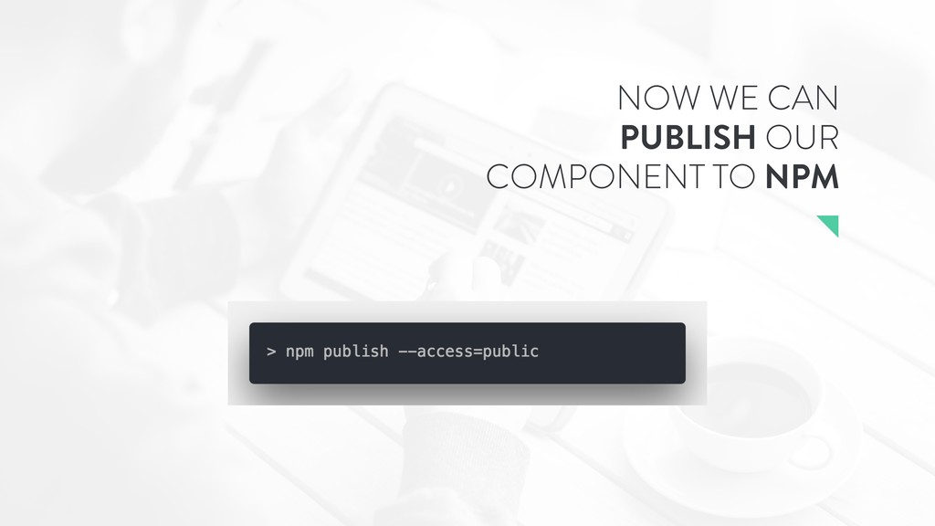 NOW WE CAN PUBLISH OUR COMPONENT TO NPM