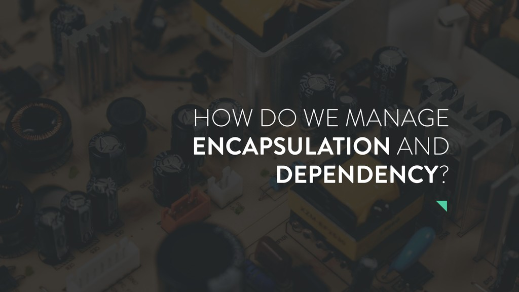 HOW DO WE MANAGE ENCAPSULATION AND DEPENDENCY?
