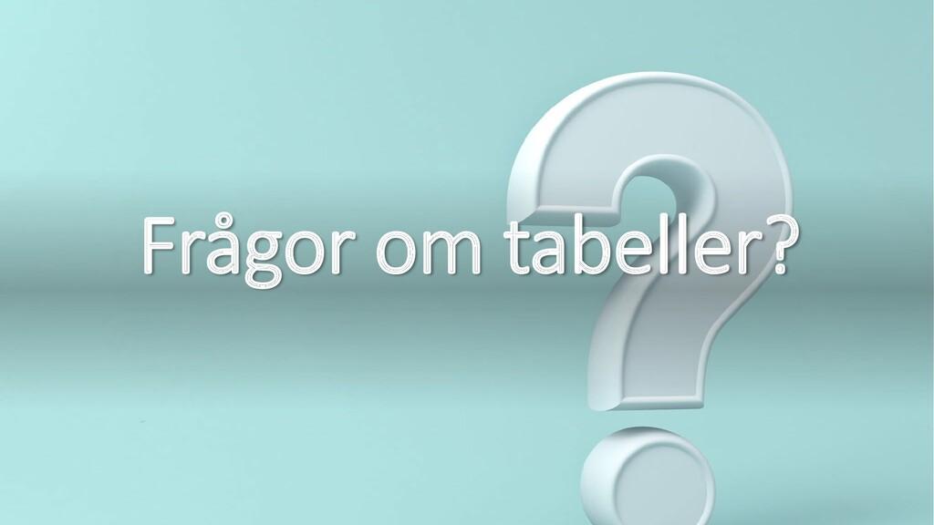 Frågor om tabeller?