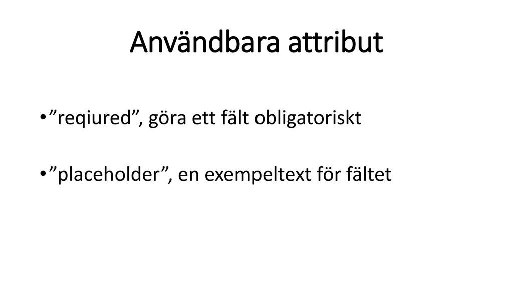 """Användbara attribut •""""reqiured"""", göra ett fält ..."""