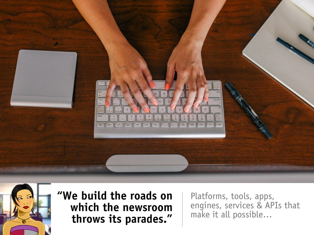 """We build the roads on which the newsroom throw..."