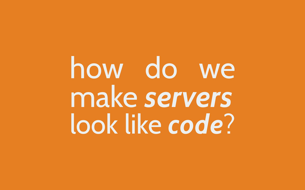 how do we make servers look like code?