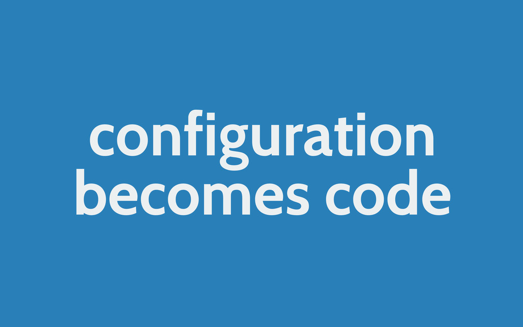 configuration becomes code
