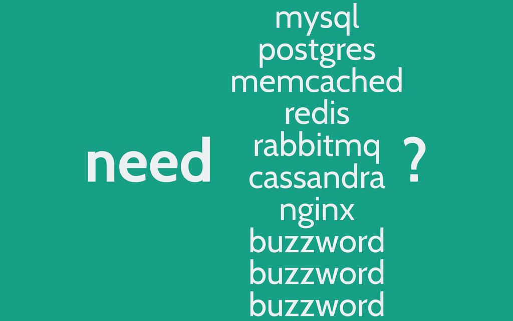 need ? mysql postgres memcached redis rabbitmq ...