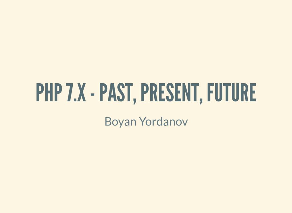 PHP 7.X - PAST, PRESENT, FUTURE Boyan Yordanov