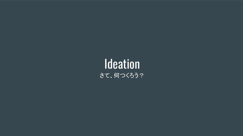 Ideation さて、何つくろう?