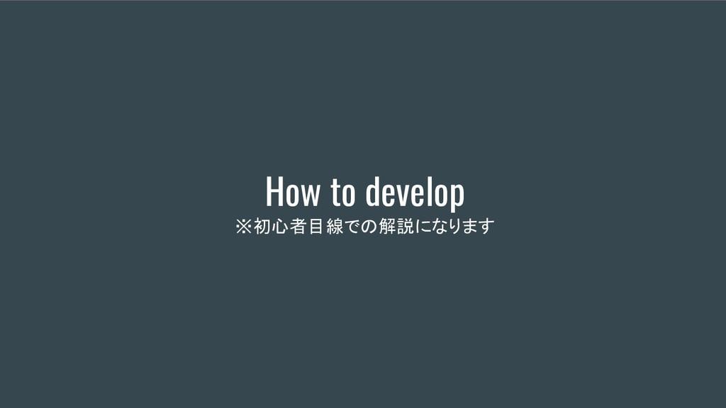 How to develop ※初心者目線での解説になります