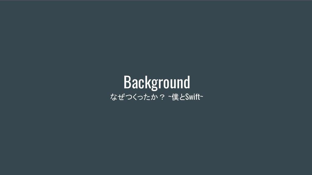 Background なぜつくったか? ~僕とSwift~