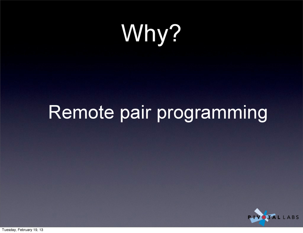Why? Remote pair programming Tuesday, February ...