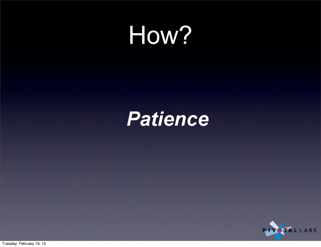 How? Patience Tuesday, February 19, 13