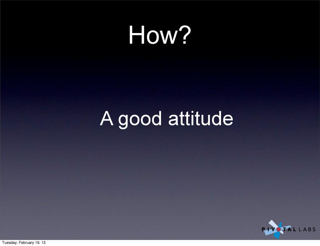 How? A good attitude Tuesday, February 19, 13