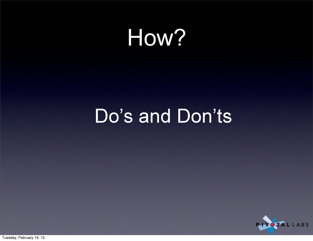 How? Do's and Don'ts Tuesday, February 19, 13