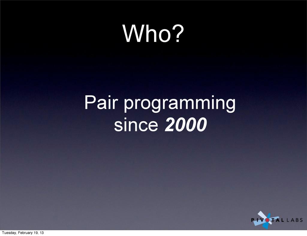 Who? Pair programming since 2000 Tuesday, Febru...