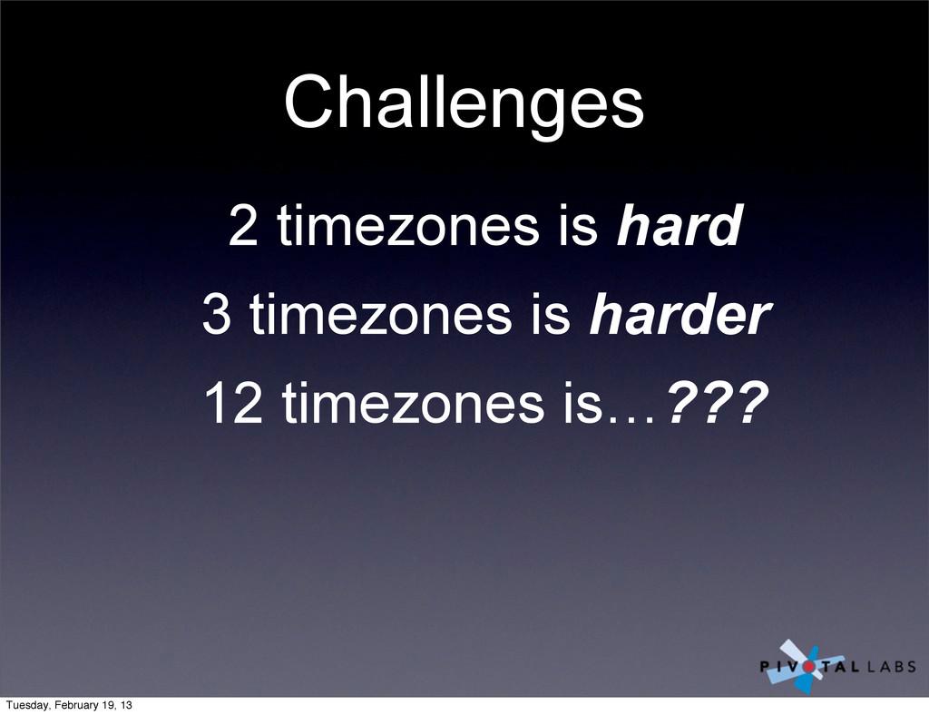 Challenges 2 timezones is hard 3 timezones is h...