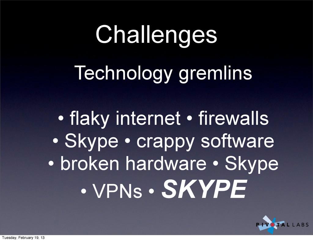 Challenges Technology gremlins • flaky internet...
