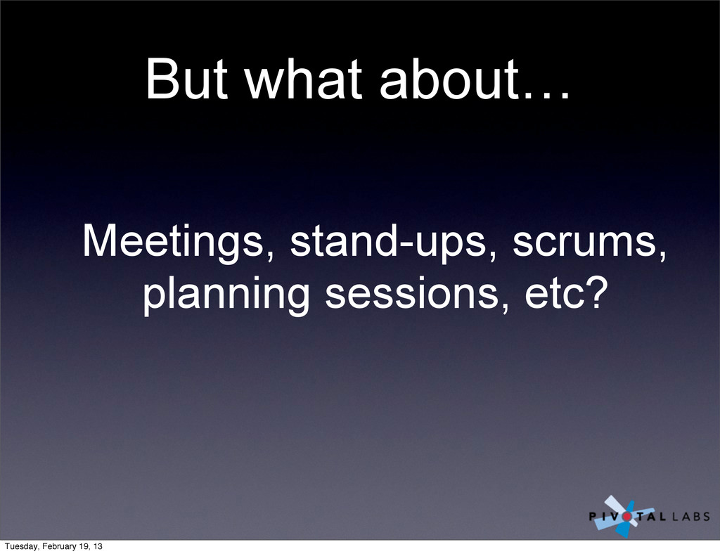 Meetings, stand-ups, scrums, planning sessions,...