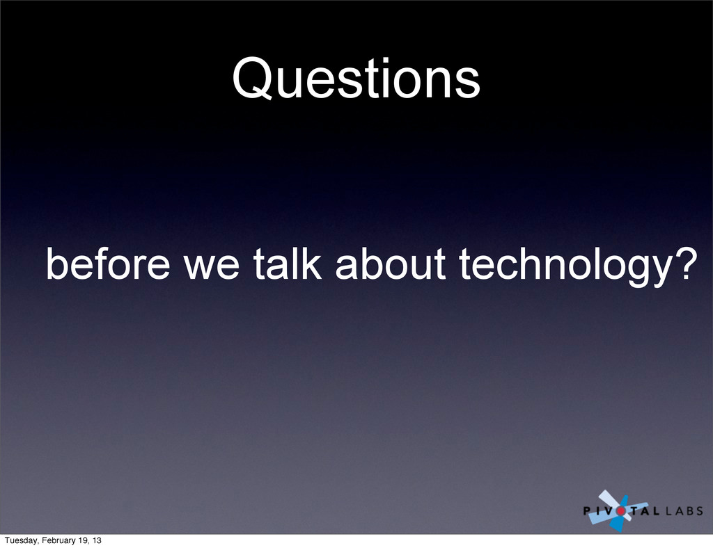 Questions before we talk about technology? Tues...