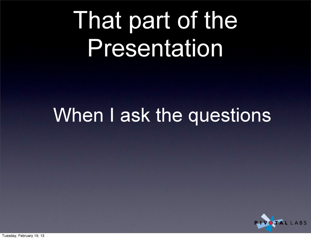 That part of the Presentation When I ask the qu...